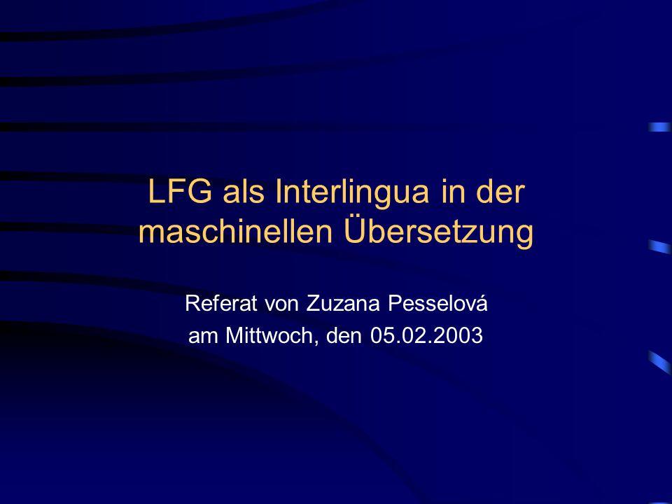 LFG als Interlingua in der maschinellen Übersetzung Referat von Zuzana Pesselová am Mittwoch, den 05.02.2003