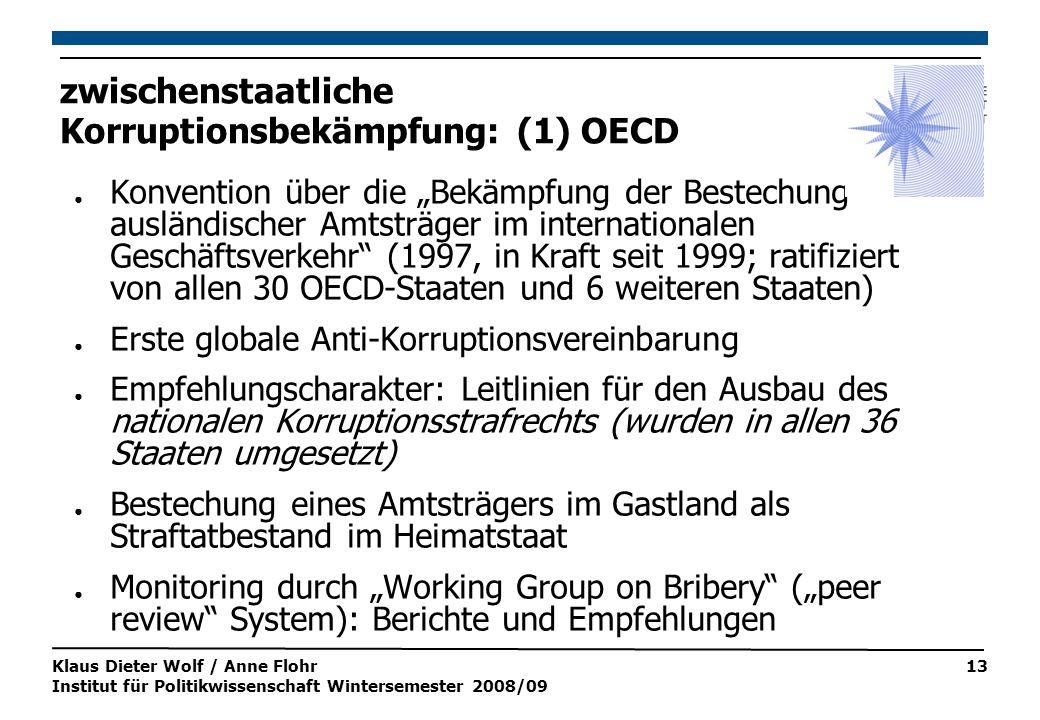 """Klaus Dieter Wolf / Anne Flohr Institut für Politikwissenschaft Wintersemester 2008/09 13 zwischenstaatliche Korruptionsbekämpfung: (1) OECD ● Konvention über die """"Bekämpfung der Bestechung ausländischer Amtsträger im internationalen Geschäftsverkehr (1997, in Kraft seit 1999; ratifiziert von allen 30 OECD-Staaten und 6 weiteren Staaten) ● Erste globale Anti-Korruptionsvereinbarung ● Empfehlungscharakter: Leitlinien für den Ausbau des nationalen Korruptionsstrafrechts (wurden in allen 36 Staaten umgesetzt) ● Bestechung eines Amtsträgers im Gastland als Straftatbestand im Heimatstaat ● Monitoring durch """"Working Group on Bribery (""""peer review System): Berichte und Empfehlungen"""