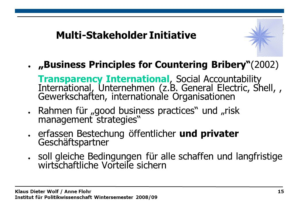 "Klaus Dieter Wolf / Anne Flohr Institut für Politikwissenschaft Wintersemester 2008/09 15 Multi-Stakeholder Initiative ● "" Business Principles for Countering Bribery (2002) Transparency International, Social Accountability International, Unternehmen (z.B."