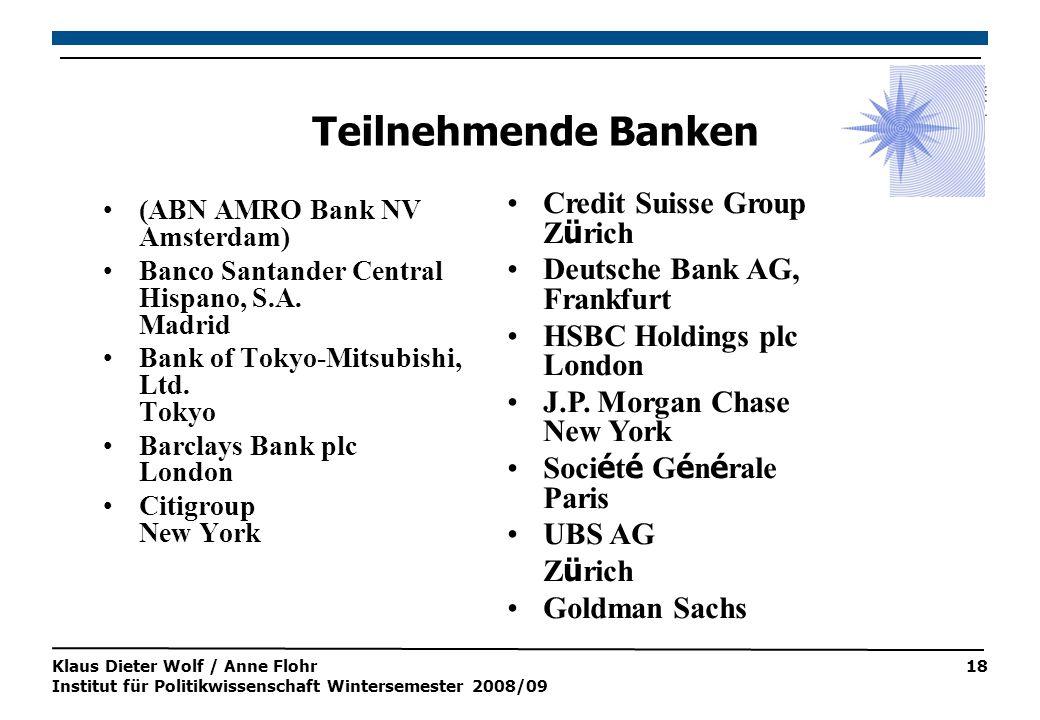 Klaus Dieter Wolf / Anne Flohr Institut für Politikwissenschaft Wintersemester 2008/09 18 Teilnehmende Banken (ABN AMRO Bank NV Amsterdam) Banco Santander Central Hispano, S.A.