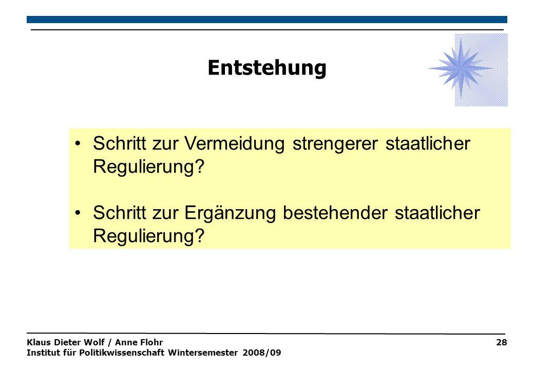 Klaus Dieter Wolf / Anne Flohr Institut für Politikwissenschaft Wintersemester 2008/09 28 Entstehung Schritt zur Vermeidung strengerer staatlicher Regulierung.