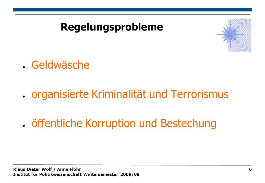 Klaus Dieter Wolf / Anne Flohr Institut für Politikwissenschaft Wintersemester 2008/09 6 Regelungsprobleme ● Geldwäsche ● organisierte Kriminalität und Terrorismus ● öffentliche Korruption und Bestechung