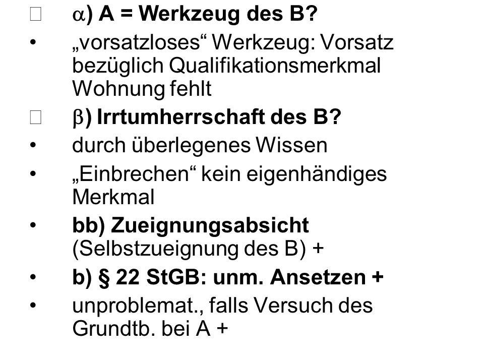 """ ) A = Werkzeug des B? """"vorsatzloses"""" Werkzeug: Vorsatz bezüglich Qualifikationsmerkmal Wohnung fehlt  ) Irrtumherrschaft des B? durch überlegenes"""