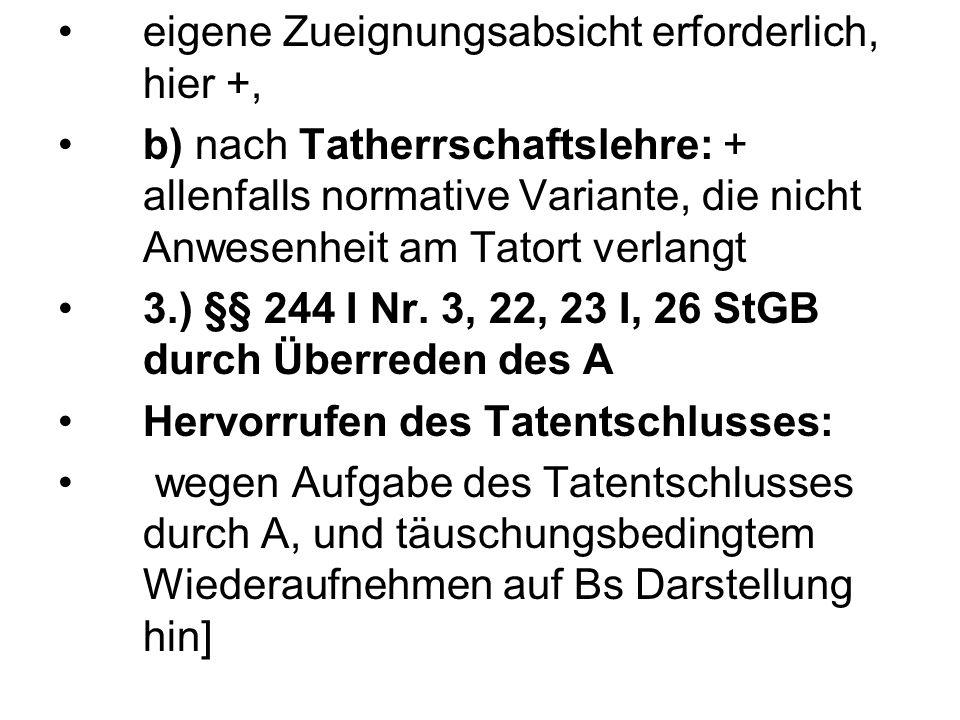 eigene Zueignungsabsicht erforderlich, hier +, b) nach Tatherrschaftslehre: + allenfalls normative Variante, die nicht Anwesenheit am Tatort verlangt 3.) §§ 244 I Nr.