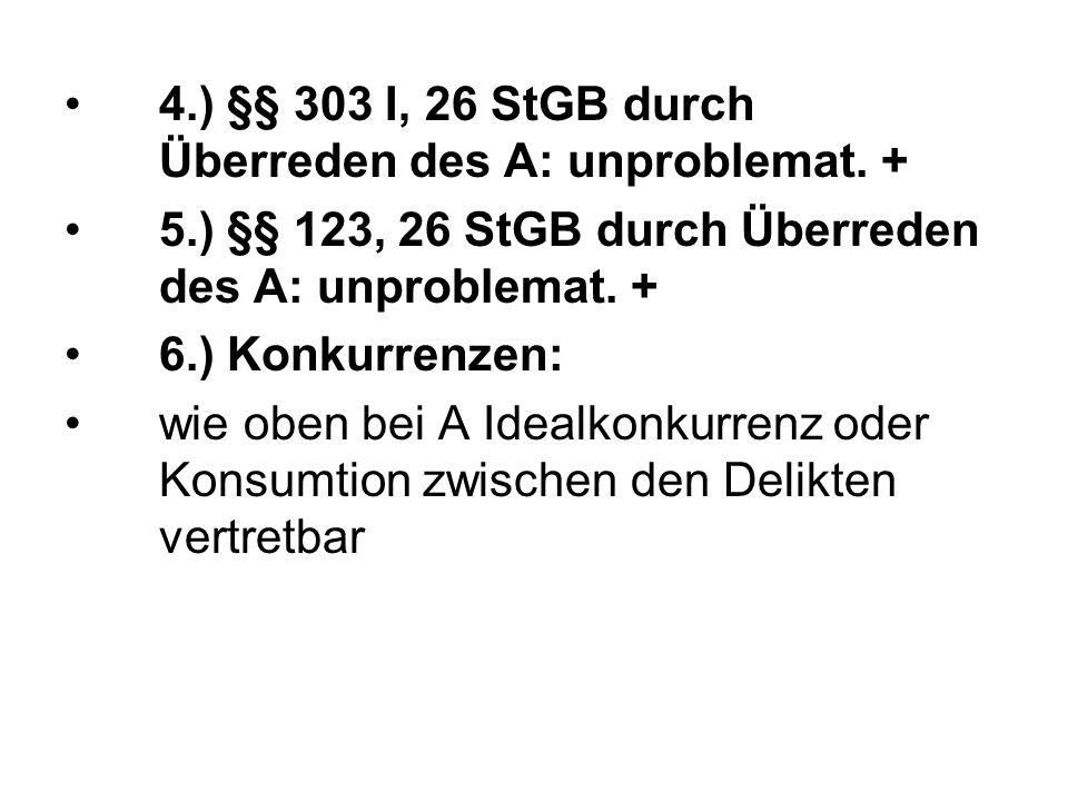 4.) §§ 303 I, 26 StGB durch Überreden des A: unproblemat. + 5.) §§ 123, 26 StGB durch Überreden des A: unproblemat. + 6.) Konkurrenzen: wie oben bei A