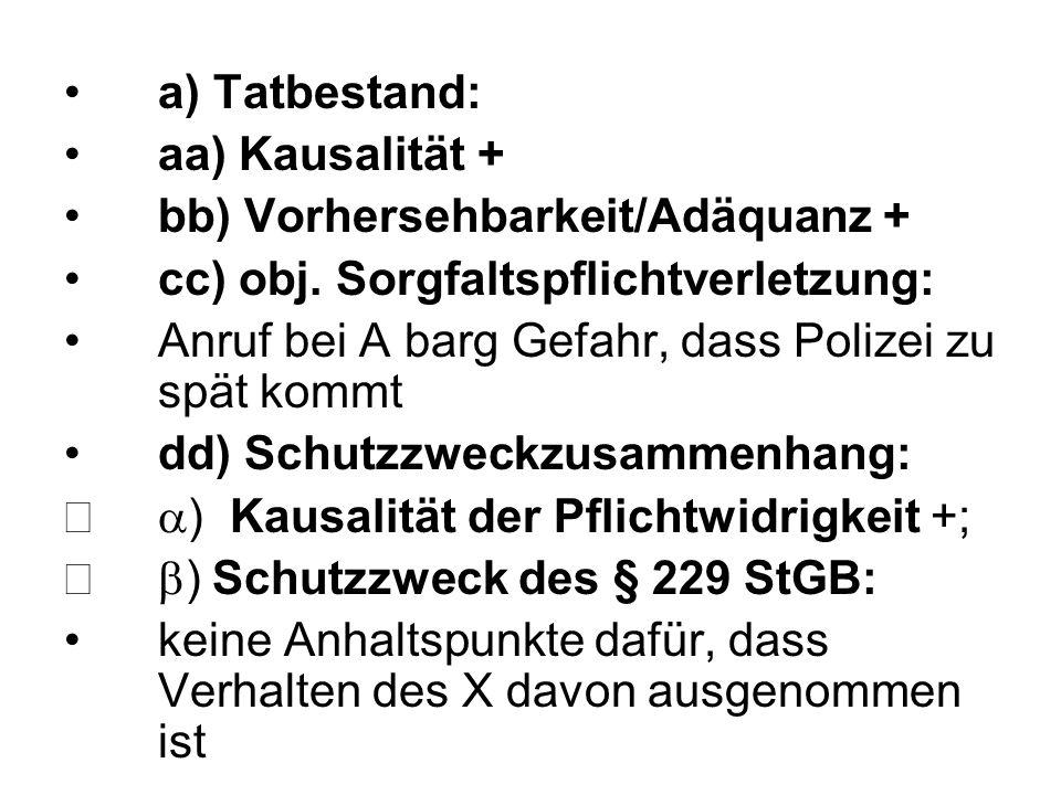 a) Tatbestand: aa) Kausalität + bb) Vorhersehbarkeit/Adäquanz + cc) obj. Sorgfaltspflichtverletzung: Anruf bei A barg Gefahr, dass Polizei zu spät kom