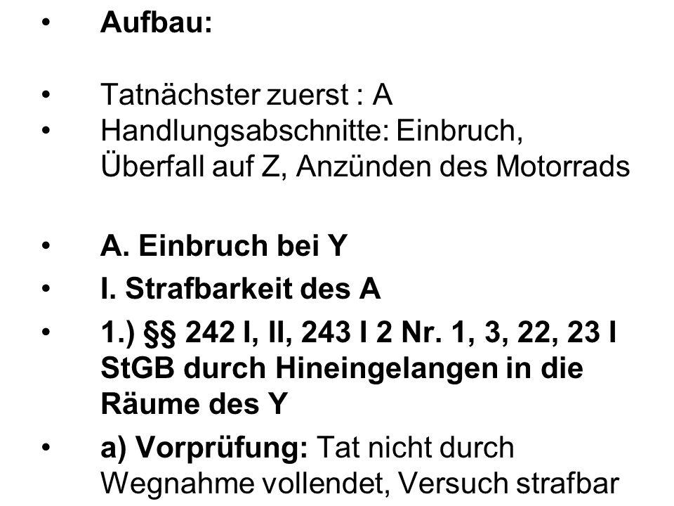 Aufbau: Tatnächster zuerst : A Handlungsabschnitte: Einbruch, Überfall auf Z, Anzünden des Motorrads A. Einbruch bei Y I. Strafbarkeit des A 1.) §§ 24