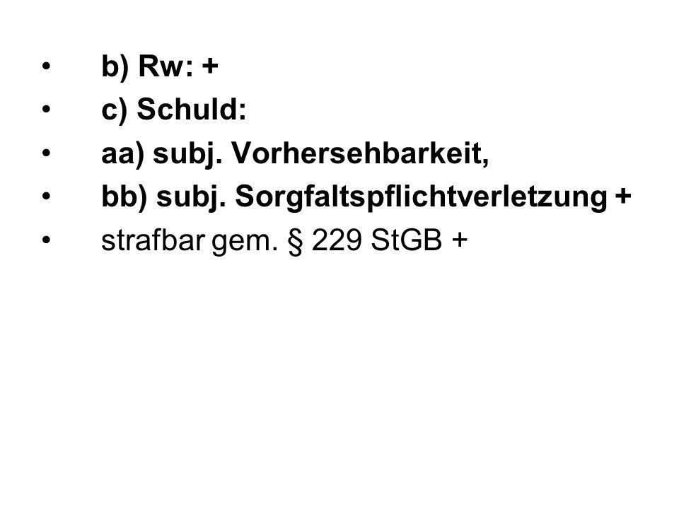 b) Rw: + c) Schuld: aa) subj. Vorhersehbarkeit, bb) subj. Sorgfaltspflichtverletzung + strafbar gem. § 229 StGB +