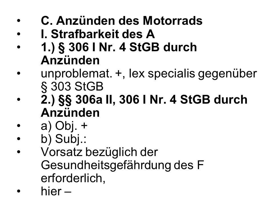 C. Anzünden des Motorrads I. Strafbarkeit des A 1.) § 306 I Nr. 4 StGB durch Anzünden unproblemat. +, lex specialis gegenüber § 303 StGB 2.) §§ 306a I