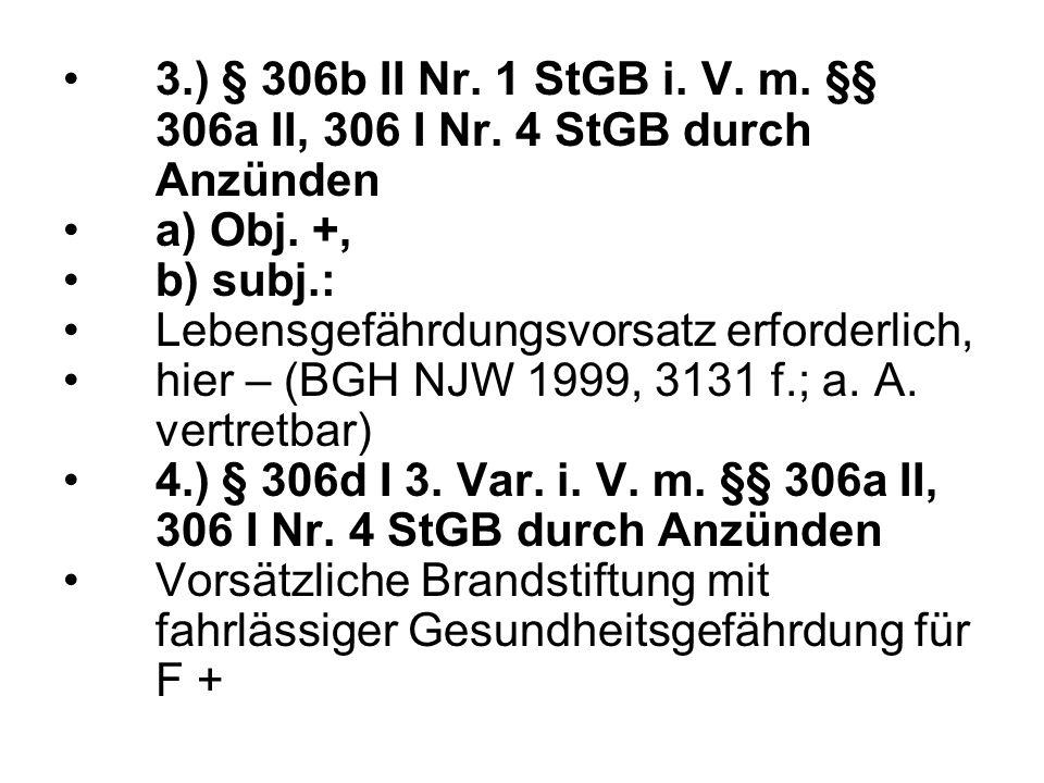 3.) § 306b II Nr. 1 StGB i. V. m. §§ 306a II, 306 I Nr. 4 StGB durch Anzünden a) Obj. +, b) subj.: Lebensgefährdungsvorsatz erforderlich, hier – (BGH