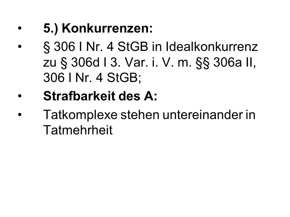 5.) Konkurrenzen: § 306 I Nr. 4 StGB in Idealkonkurrenz zu § 306d I 3.