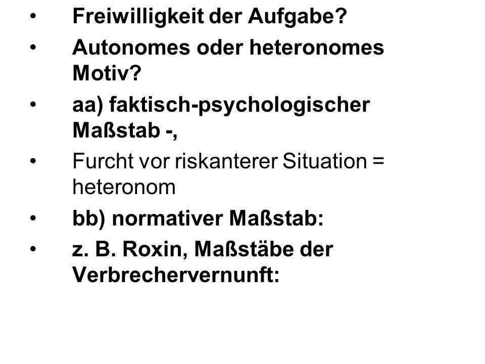 Freiwilligkeit der Aufgabe? Autonomes oder heteronomes Motiv? aa) faktisch-psychologischer Maßstab -, Furcht vor riskanterer Situation = heteronom bb)