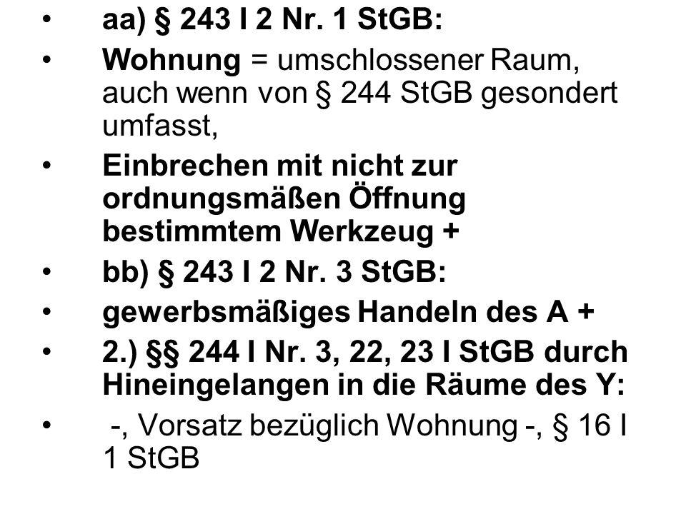 aa) § 243 I 2 Nr. 1 StGB: Wohnung = umschlossener Raum, auch wenn von § 244 StGB gesondert umfasst, Einbrechen mit nicht zur ordnungsmäßen Öffnung bes