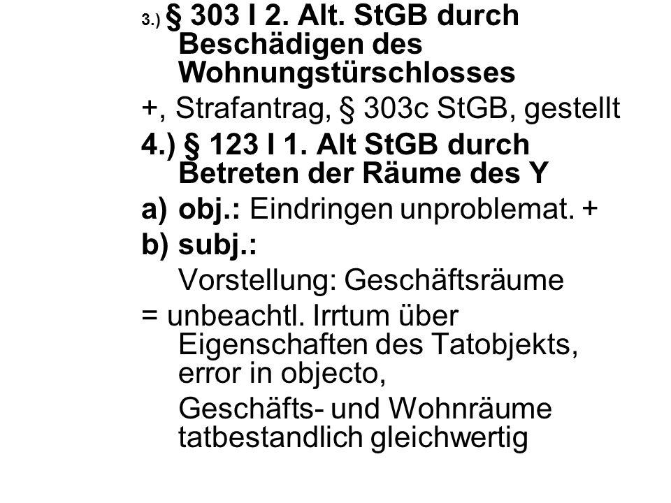 3.) § 303 I 2. Alt. StGB durch Beschädigen des Wohnungstürschlosses +, Strafantrag, § 303c StGB, gestellt 4.) § 123 I 1. Alt StGB durch Betreten der R