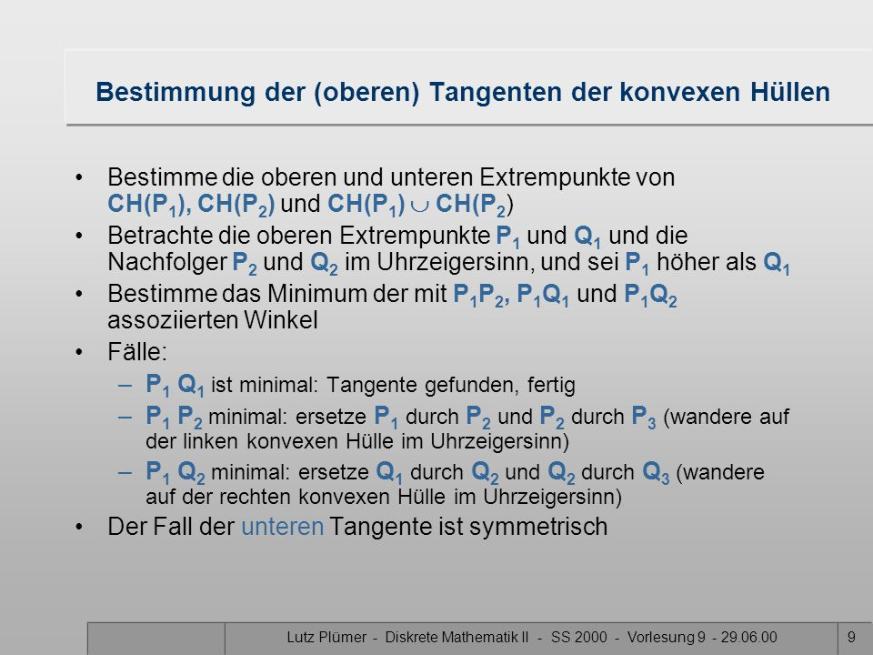 Lutz Plümer - Diskrete Mathematik II - SS 2000 - Vorlesung 9 - 29.06.009 Bestimmung der (oberen) Tangenten der konvexen Hüllen Bestimme die oberen und unteren Extrempunkte von CH(P 1 ), CH(P 2 ) und CH(P 1 )  CH(P 2 ) Betrachte die oberen Extrempunkte P 1 und Q 1 und die Nachfolger P 2 und Q 2 im Uhrzeigersinn, und sei P 1 höher als Q 1 Bestimme das Minimum der mit P 1 P 2, P 1 Q 1 und P 1 Q 2 assoziierten Winkel Fälle: –P 1 Q 1 ist minimal: Tangente gefunden, fertig –P 1 P 2 minimal: ersetze P 1 durch P 2 und P 2 durch P 3 (wandere auf der linken konvexen Hülle im Uhrzeigersinn) –P 1 Q 2 minimal: ersetze Q 1 durch Q 2 und Q 2 durch Q 3 (wandere auf der rechten konvexen Hülle im Uhrzeigersinn) Der Fall der unteren Tangente ist symmetrisch