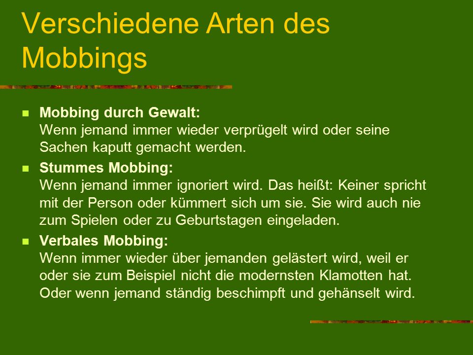 Verschiedene Arten des Mobbings Mobbing durch Gewalt: Wenn jemand immer wieder verprügelt wird oder seine Sachen kaputt gemacht werden. Stummes Mobbin