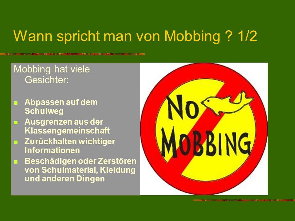 Wann spricht man von Mobbing ? 1/2 Mobbing hat viele Gesichter: Abpassen auf dem Schulweg Ausgrenzen aus der Klassengemeinschaft Zurückhalten wichtige