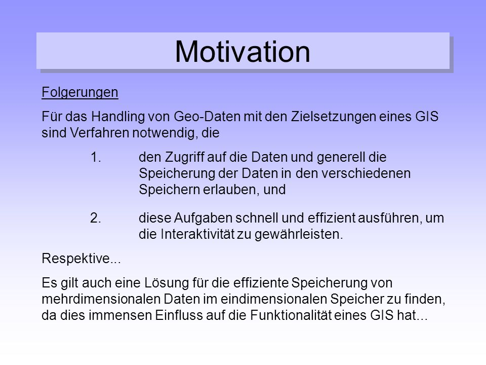 Motivation Folgerungen Für das Handling von Geo-Daten mit den Zielsetzungen eines GIS sind Verfahren notwendig, die 1.den Zugriff auf die Daten und ge