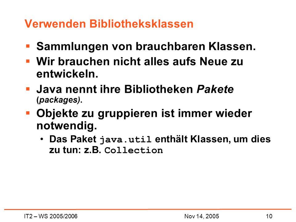 IT2 – WS 2005/200610Nov 14, 2005 Verwenden Bibliotheksklassen  Sammlungen von brauchbaren Klassen.  Wir brauchen nicht alles aufs Neue zu entwickeln