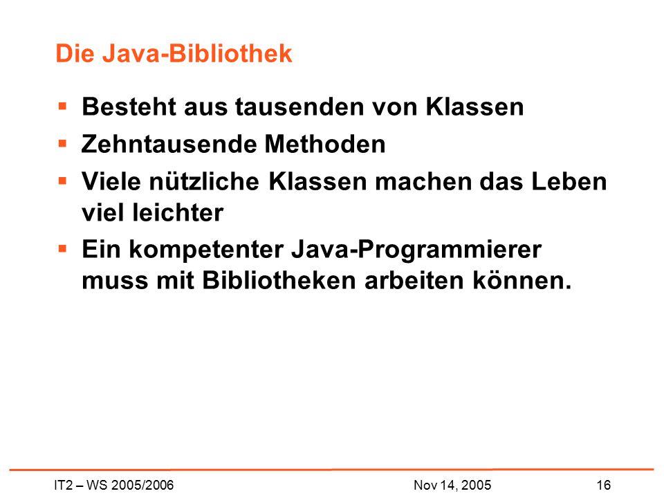 IT2 – WS 2005/200616Nov 14, 2005 Die Java-Bibliothek  Besteht aus tausenden von Klassen  Zehntausende Methoden  Viele nützliche Klassen machen das Leben viel leichter  Ein kompetenter Java-Programmierer muss mit Bibliotheken arbeiten können.