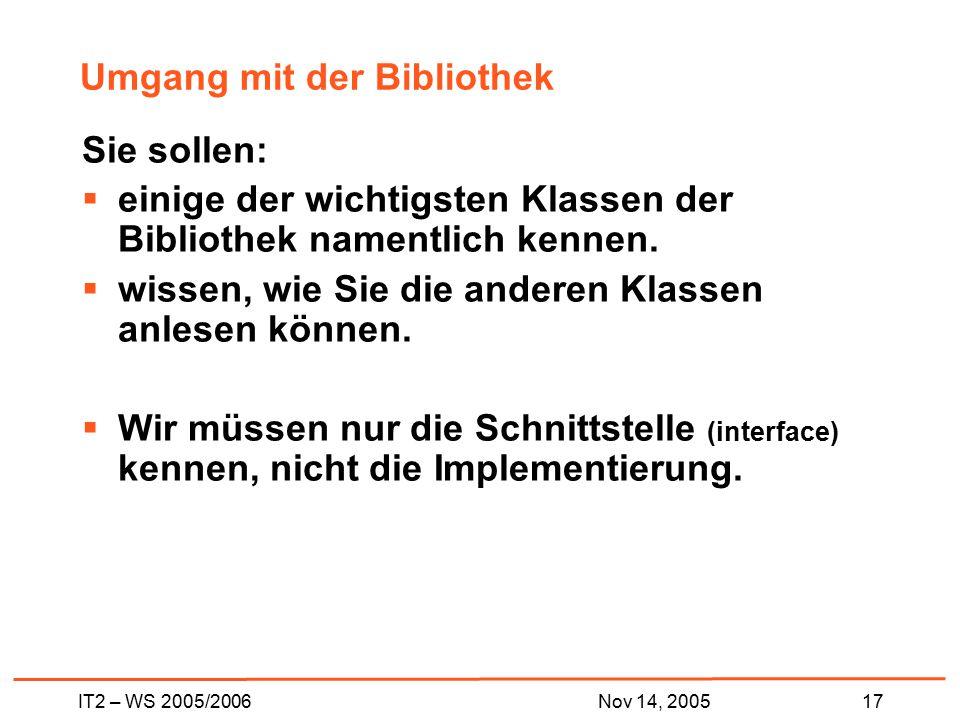 IT2 – WS 2005/200617Nov 14, 2005 Umgang mit der Bibliothek Sie sollen:  einige der wichtigsten Klassen der Bibliothek namentlich kennen.  wissen, wi