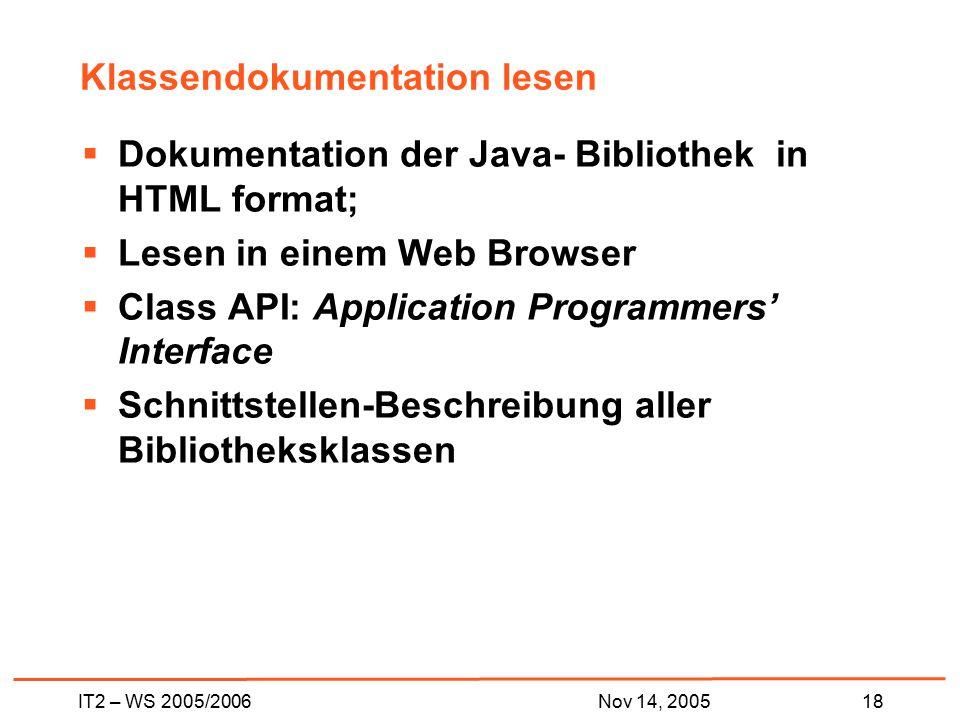 IT2 – WS 2005/200618Nov 14, 2005 Klassendokumentation lesen  Dokumentation der Java- Bibliothek in HTML format;  Lesen in einem Web Browser  Class API: Application Programmers' Interface  Schnittstellen-Beschreibung aller Bibliotheksklassen