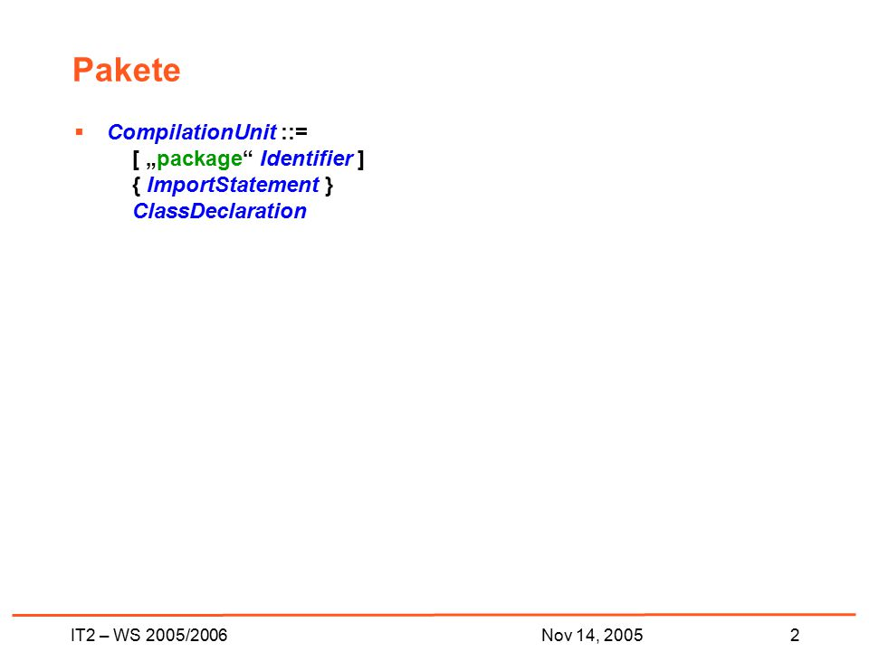"IT2 – WS 2005/20062Nov 14, 2005 Pakete  CompilationUnit ::= [ ""package Identifier ] { ImportStatement } ClassDeclaration"
