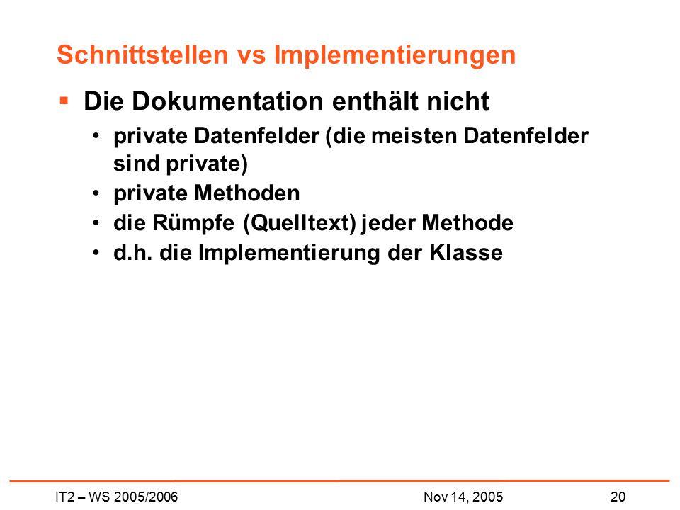 IT2 – WS 2005/200620Nov 14, 2005 Schnittstellen vs Implementierungen  Die Dokumentation enthält nicht private Datenfelder (die meisten Datenfelder sind private) private Methoden die Rümpfe (Quelltext) jeder Methode d.h.