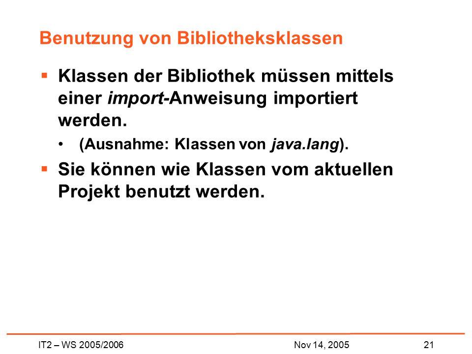 IT2 – WS 2005/200621Nov 14, 2005 Benutzung von Bibliotheksklassen  Klassen der Bibliothek müssen mittels einer import-Anweisung importiert werden.