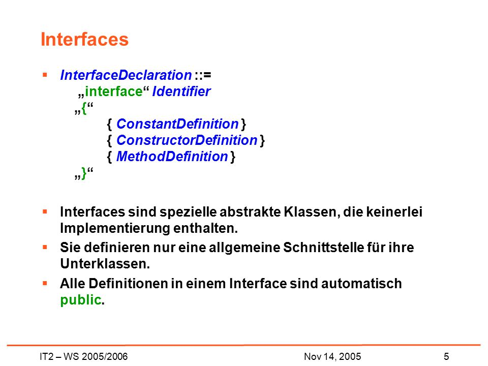 "IT2 – WS 2005/20065Nov 14, 2005 Interfaces  InterfaceDeclaration ::= ""interface Identifier ""{ { ConstantDefinition } { ConstructorDefinition } { MethodDefinition } ""}  Interfaces sind spezielle abstrakte Klassen, die keinerlei Implementierung enthalten."