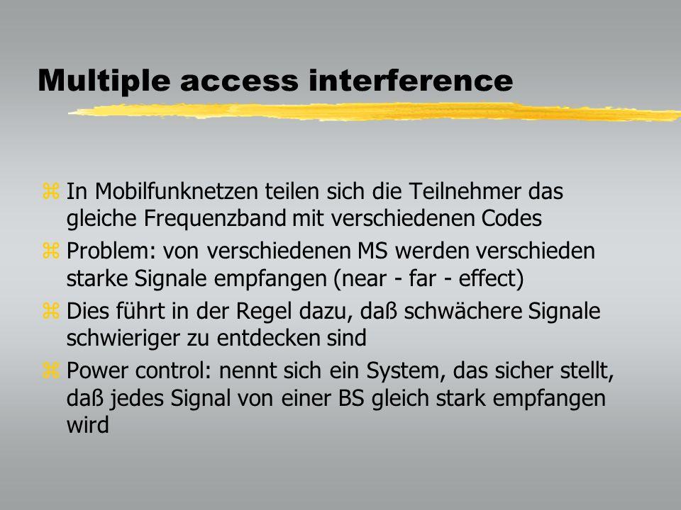 Multiple access interference zIn Mobilfunknetzen teilen sich die Teilnehmer das gleiche Frequenzband mit verschiedenen Codes zProblem: von verschiedenen MS werden verschieden starke Signale empfangen (near - far - effect) zDies führt in der Regel dazu, daß schwächere Signale schwieriger zu entdecken sind zPower control: nennt sich ein System, das sicher stellt, daß jedes Signal von einer BS gleich stark empfangen wird