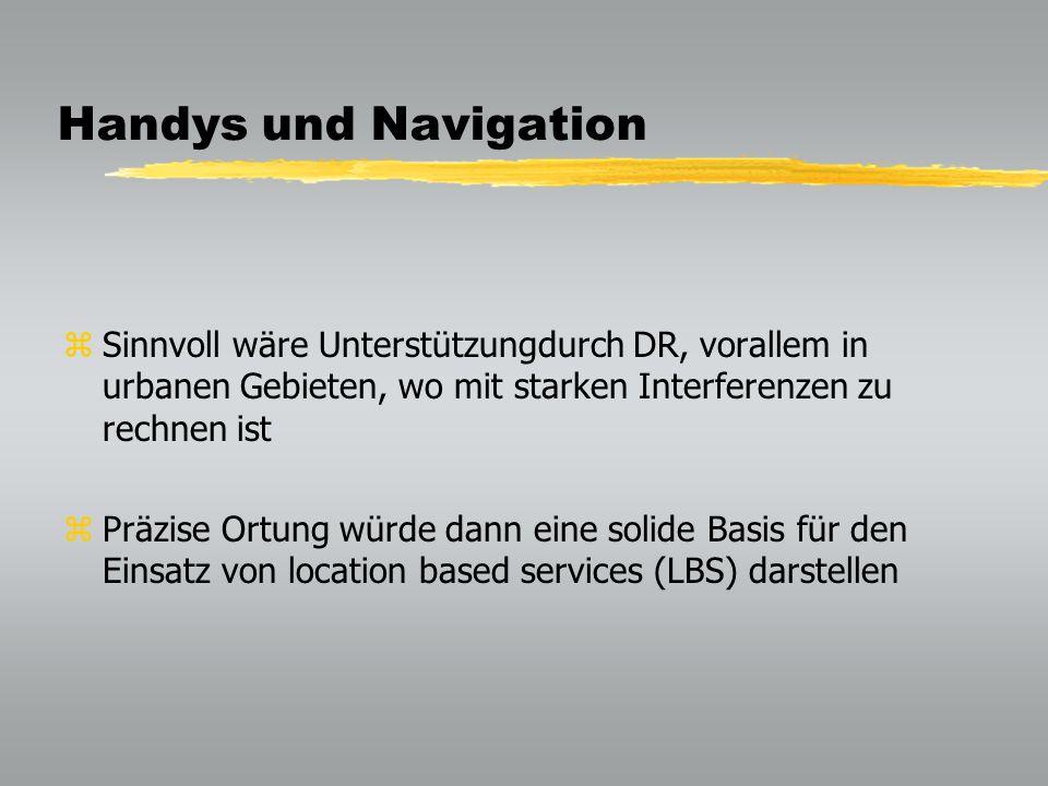 Handys und Navigation zSinnvoll wäre Unterstützungdurch DR, vorallem in urbanen Gebieten, wo mit starken Interferenzen zu rechnen ist zPräzise Ortung würde dann eine solide Basis für den Einsatz von location based services (LBS) darstellen