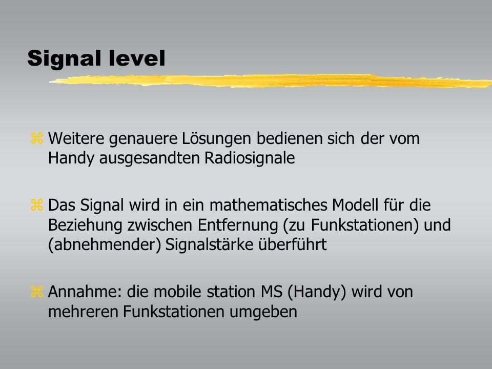 Signal level zWeitere genauere Lösungen bedienen sich der vom Handy ausgesandten Radiosignale zDas Signal wird in ein mathematisches Modell für die Beziehung zwischen Entfernung (zu Funkstationen) und (abnehmender) Signalstärke überführt zAnnahme: die mobile station MS (Handy) wird von mehreren Funkstationen umgeben