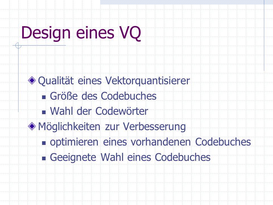 Design eines VQ Qualität eines Vektorquantisierer Größe des Codebuches Wahl der Codewörter Möglichkeiten zur Verbesserung optimieren eines vorhandenen Codebuches Geeignete Wahl eines Codebuches