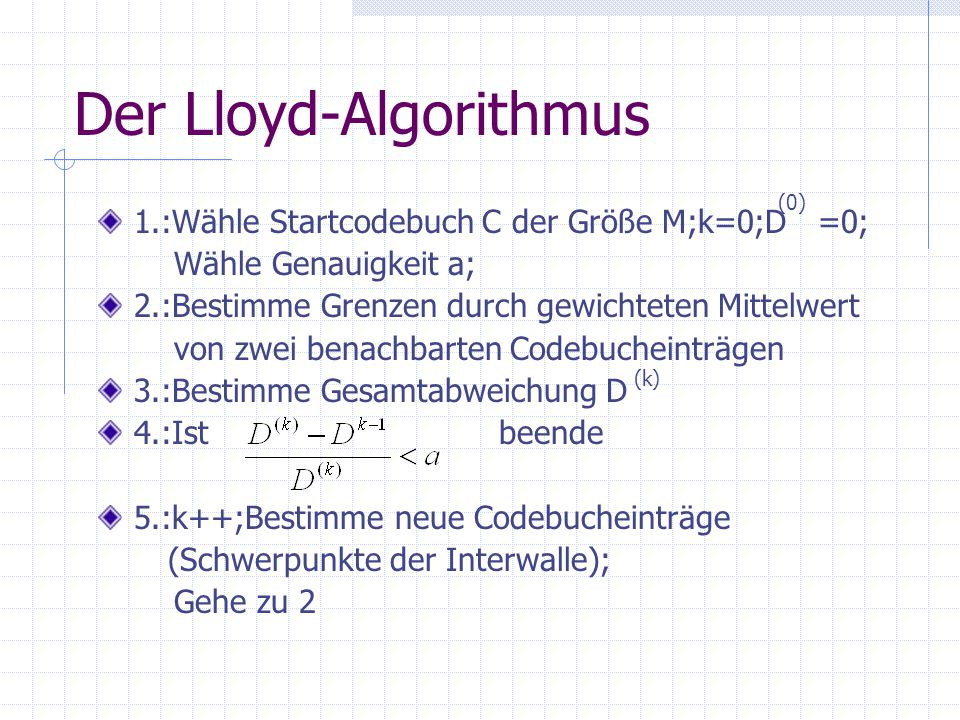 Der Lloyd-Algorithmus 1.:Wähle Startcodebuch C der Größe M;k=0;D =0; Wähle Genauigkeit a; 2.:Bestimme Grenzen durch gewichteten Mittelwert von zwei benachbarten Codebucheinträgen 3.:Bestimme Gesamtabweichung D 4.:Ist beende 5.:k++;Bestimme neue Codebucheinträge (Schwerpunkte der Interwalle); Gehe zu 2 (0) (k)