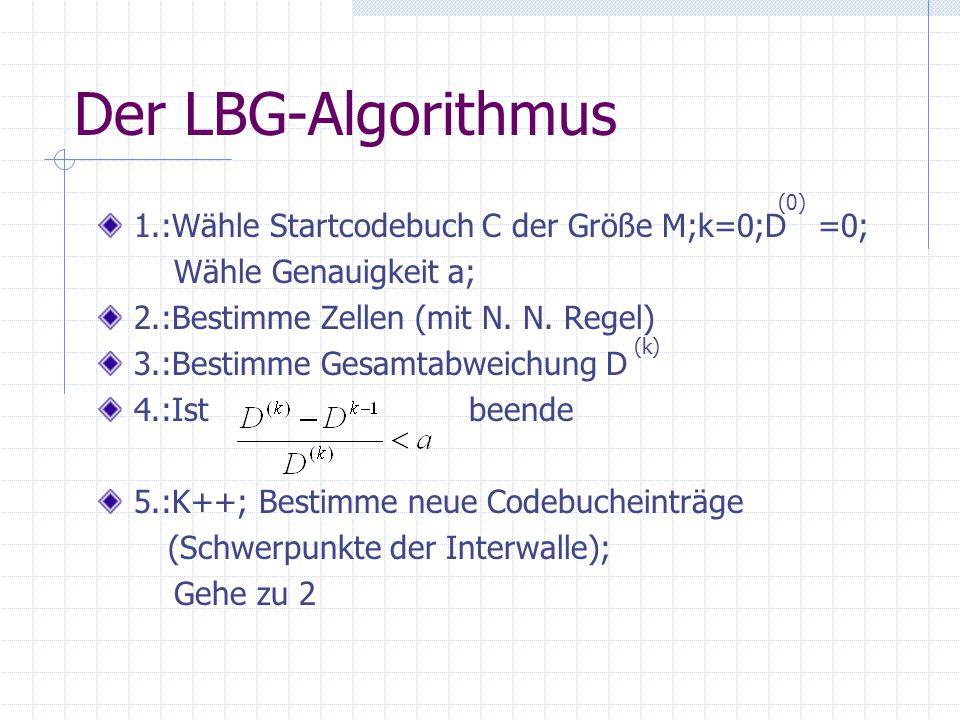 Der LBG-Algorithmus 1.:Wähle Startcodebuch C der Größe M;k=0;D =0; Wähle Genauigkeit a; 2.:Bestimme Zellen (mit N.