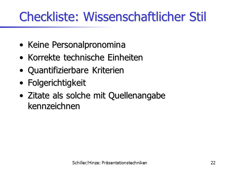Schiller/Hinze: Präsentationstechniken21 Checkliste: Technik 7 x 7 – Stichwörterregel7 x 7 – Stichwörterregel –Maximal 7 Stichwörter in maximal 7 Zeil
