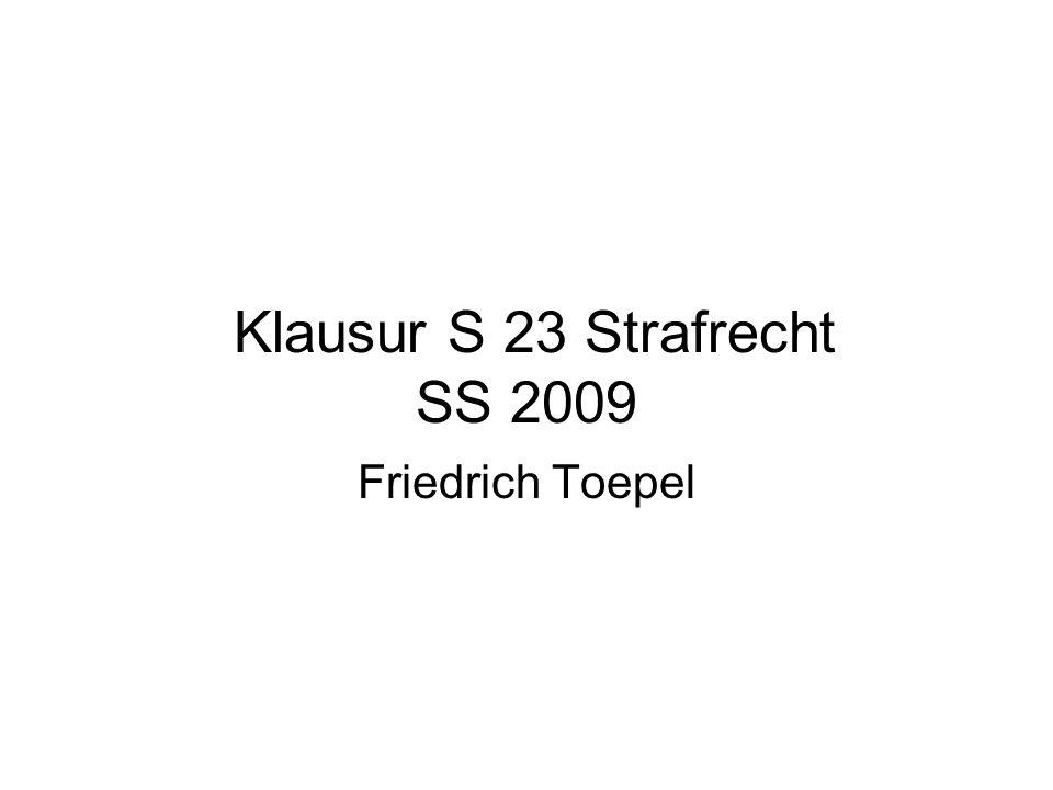 Klausur S 23 Strafrecht SS 2009 Friedrich Toepel