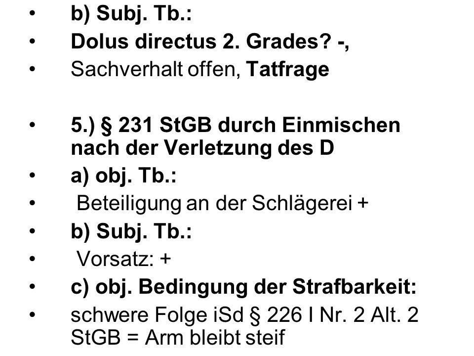 b) Subj. Tb.: Dolus directus 2. Grades? -, Sachverhalt offen, Tatfrage 5.) § 231 StGB durch Einmischen nach der Verletzung des D a) obj. Tb.: Beteilig
