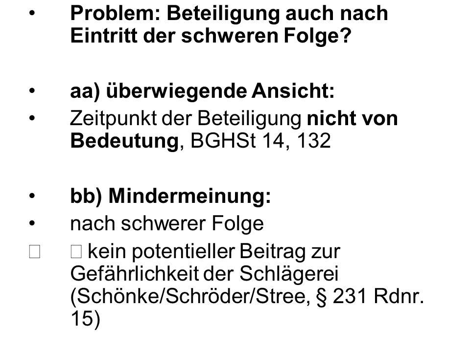 Problem: Beteiligung auch nach Eintritt der schweren Folge? aa) überwiegende Ansicht: Zeitpunkt der Beteiligung nicht von Bedeutung, BGHSt 14, 132 bb)