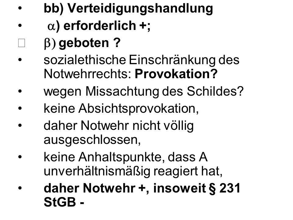 bb) Verteidigungshandlung  ) erforderlich +;  geboten ? sozialethische Einschränkung des Notwehrrechts: Provokation? wegen Missachtung des Schilde