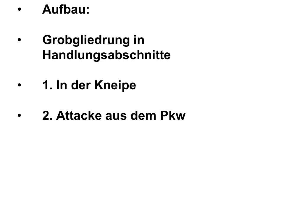 Aufbau: Grobgliedrung in Handlungsabschnitte 1. In der Kneipe 2. Attacke aus dem Pkw