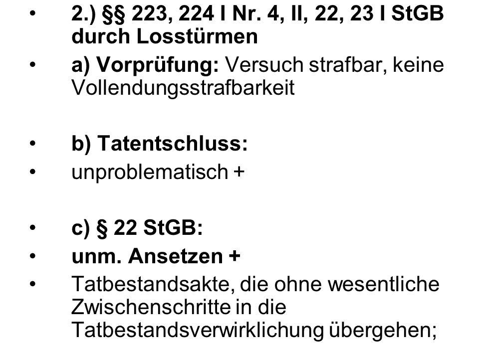 2.) §§ 223, 224 I Nr. 4, II, 22, 23 I StGB durch Losstürmen a) Vorprüfung: Versuch strafbar, keine Vollendungsstrafbarkeit b) Tatentschluss: unproblem
