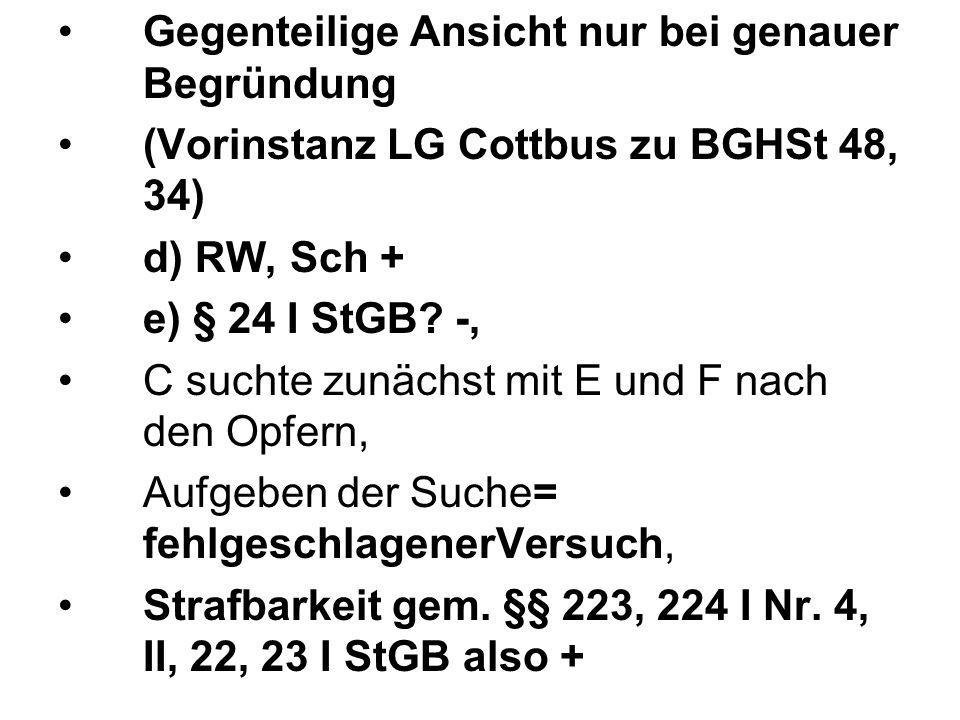 Gegenteilige Ansicht nur bei genauer Begründung (Vorinstanz LG Cottbus zu BGHSt 48, 34) d) RW, Sch + e) § 24 I StGB? -, C suchte zunächst mit E und F
