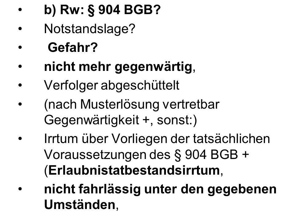 b) Rw: § 904 BGB? Notstandslage? Gefahr? nicht mehr gegenwärtig, Verfolger abgeschüttelt (nach Musterlösung vertretbar Gegenwärtigkeit +, sonst:) Irrt