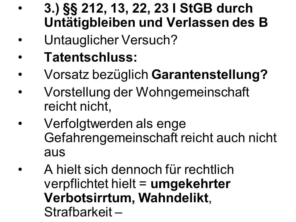 3.) §§ 212, 13, 22, 23 I StGB durch Untätigbleiben und Verlassen des B Untauglicher Versuch? Tatentschluss: Vorsatz bezüglich Garantenstellung? Vorste