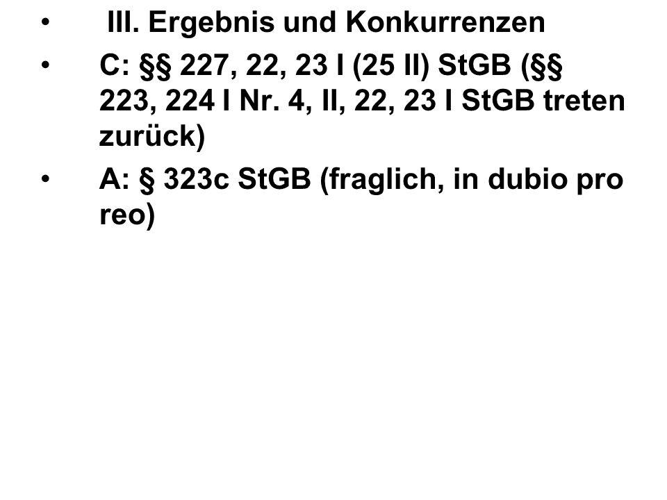 III. Ergebnis und Konkurrenzen C: §§ 227, 22, 23 I (25 II) StGB (§§ 223, 224 I Nr. 4, II, 22, 23 I StGB treten zurück) A: § 323c StGB (fraglich, in du