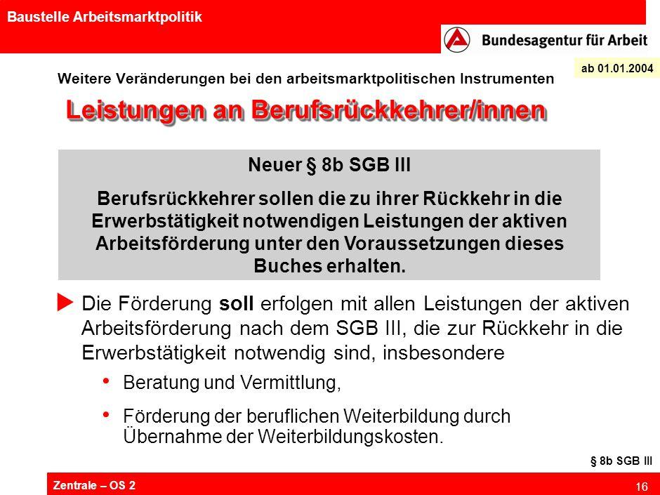Zentrale – OS 2 16 Baustelle Arbeitsmarktpolitik Weitere Veränderungen bei den arbeitsmarktpolitischen Instrumenten ab 01.01.2004 Leistungen an Berufs