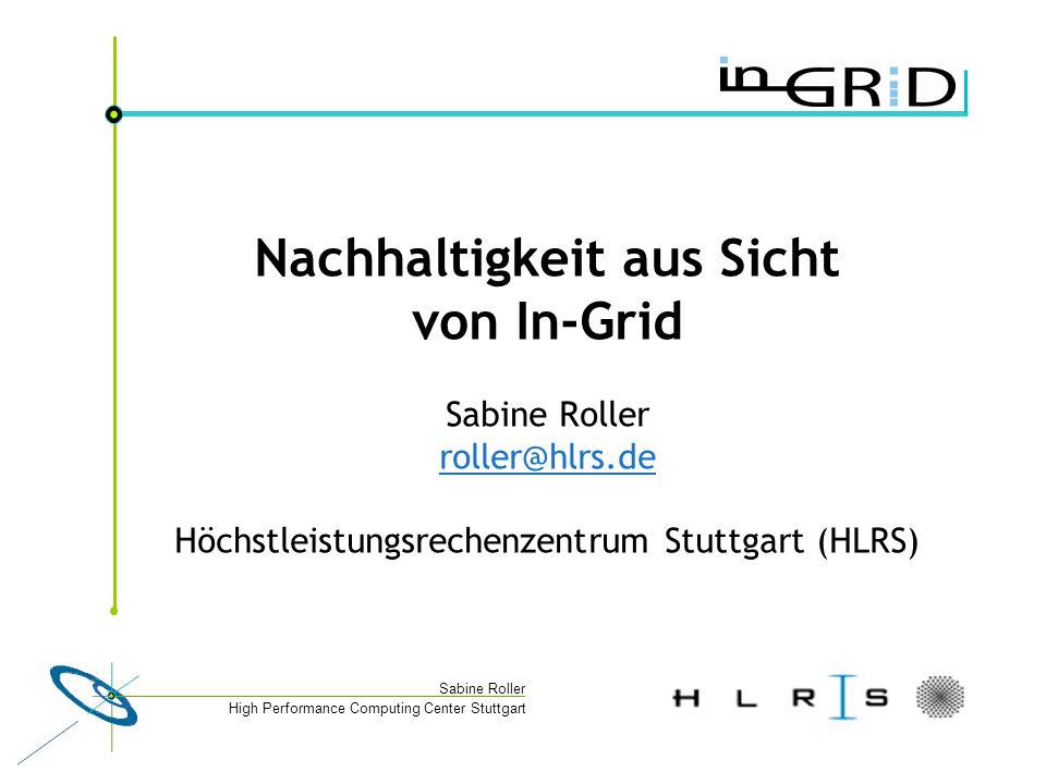 High Performance Computing Center Stuttgart Sabine Roller Nachhaltigkeit aus Sicht von In-Grid Sabine Roller roller@hlrs.de Höchstleistungsrechenzentrum Stuttgart (HLRS) roller@hlrs.de