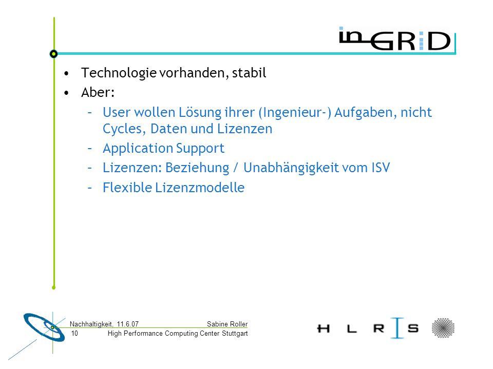 High Performance Computing Center Stuttgart Sabine Roller Nachhaltigkeit, 11.6.07 10 Technologie vorhanden, stabil Aber: –User wollen Lösung ihrer (Ingenieur-) Aufgaben, nicht Cycles, Daten und Lizenzen –Application Support –Lizenzen: Beziehung / Unabhängigkeit vom ISV –Flexible Lizenzmodelle
